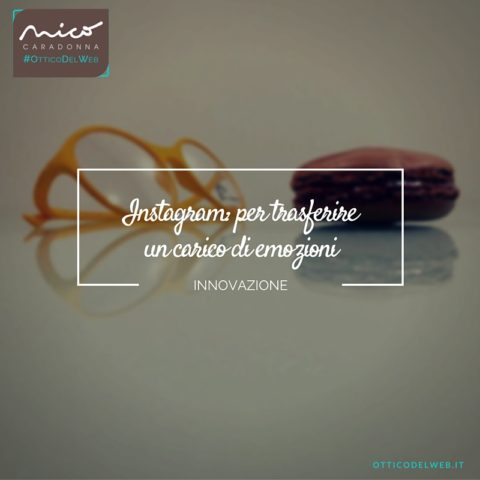 Instagram è l'autostrada perfetta per trasferire un carico di emozioni | Nico Caradonna #OtticoDelWeb
